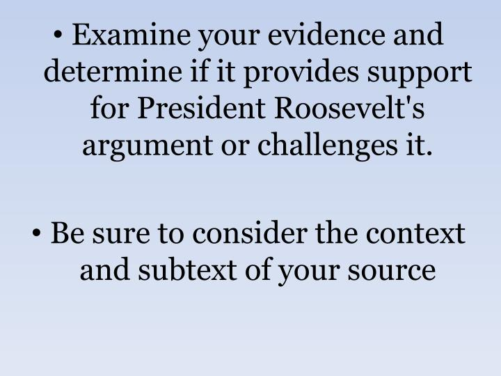 Examine your evidence and determine if it provides support for President Roosevelt's argument or challenges it.