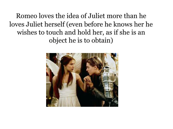 Romeo loves the idea of Juliet more than he loves Juliet herself (even before he knows her he wishes to touch and hold her, as if she is an object he is to obtain)