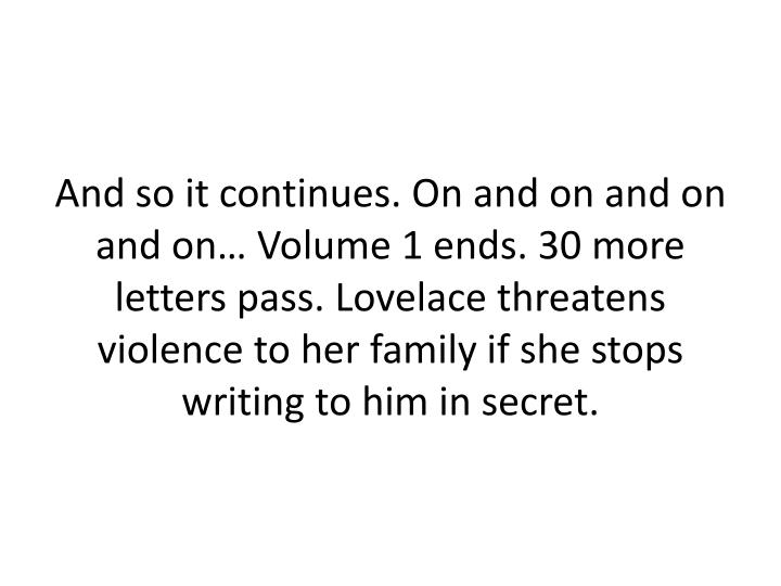 And so it continues. On and on and on and on… Volume 1 ends. 30 more letters pass. Lovelace threatens violence to her family if she stops writing to him in secret.