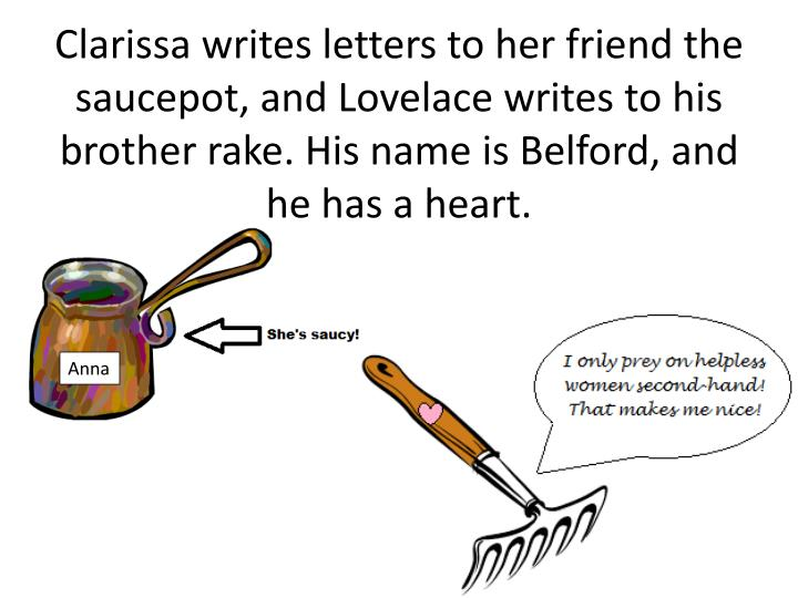 Clarissa writes letters to her friend the saucepot, and Lovelace writes to his brother rake. His name is Belford, and he has a heart.