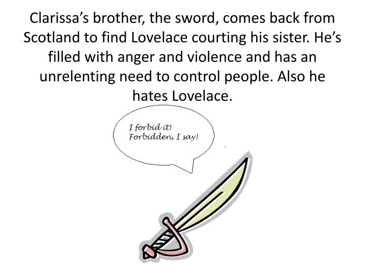 Clarissa's brother, the sword, comes back from Scotland to find Lovelace courting his