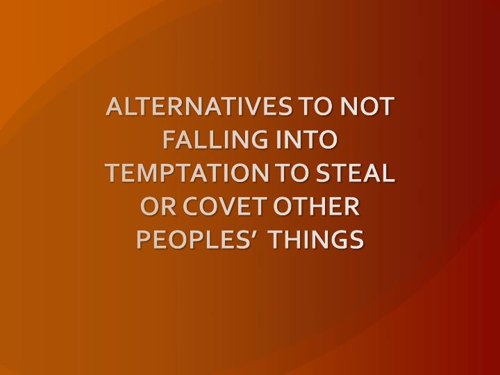 ALTERNATIVES TO NOT FALLING INTO TEMPTATION TO STEAL OR COVET OTHER PEOPLES'  THINGS