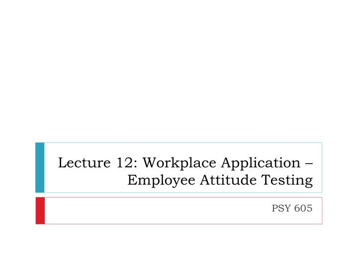 lecture 12 workplace application employee attitude testing n.