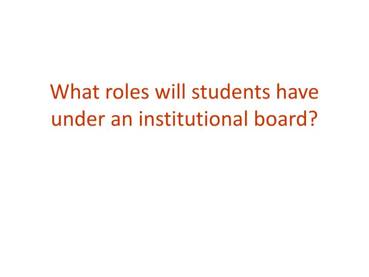 What roles will students have under an institutional board?