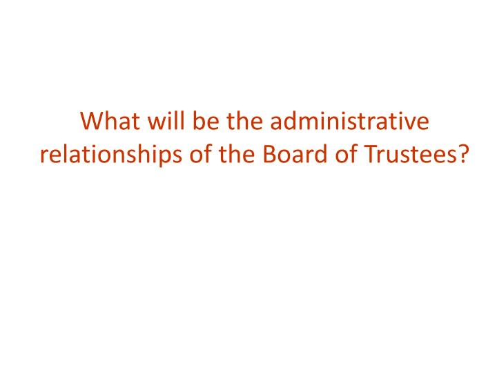 What will be the administrative relationships of the board of trustees