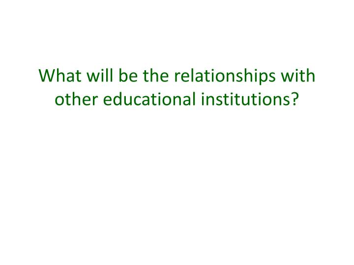 What will be the relationships with other educational institutions?
