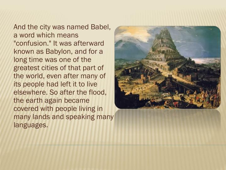 """And the city was named Babel, a word which means """"confusion."""" It was afterward known as Babylon, and for a long time was one of the greatest cities of that part of the world, even after many of its people had left it to live elsewhere. So after the flood, the earth again became covered with people living in many lands and speaking many languages."""