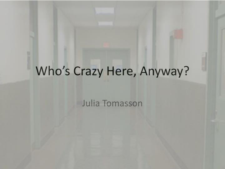 whos crazy here anyway by rosenhan Anyway, i had a couple classes with him and he was one of those guys who felt zero remorse and did not care or think about consequences he dated my friends sisters friend, and they had a falling out.