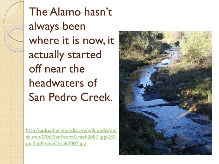 The Alamo hasn't always been where it is now, it actually started off near the headwaters of San Pedro Creek.