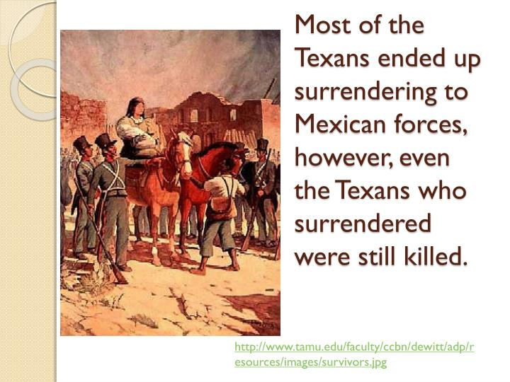 Most of the Texans ended up surrendering to Mexican forces, however, even the Texans who surrendered were still killed.