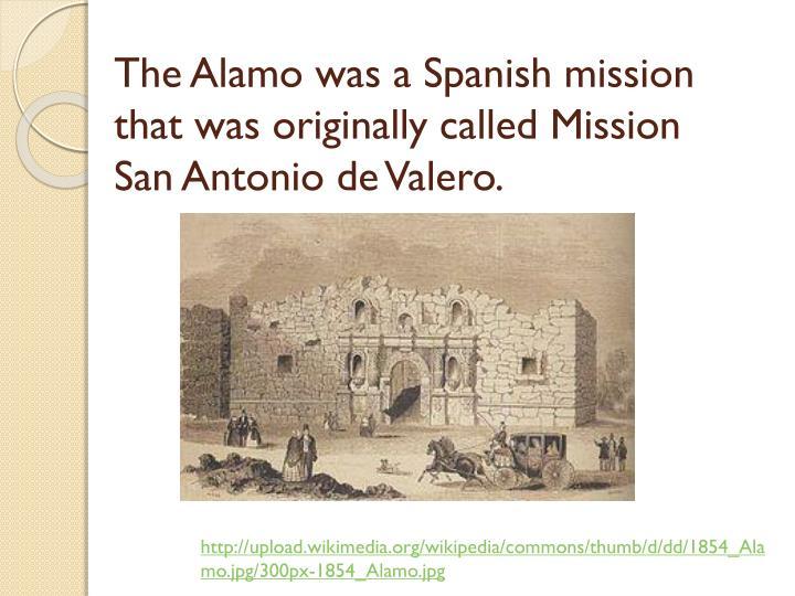 The alamo was a spanish mission that was originally called mission san antonio de valero