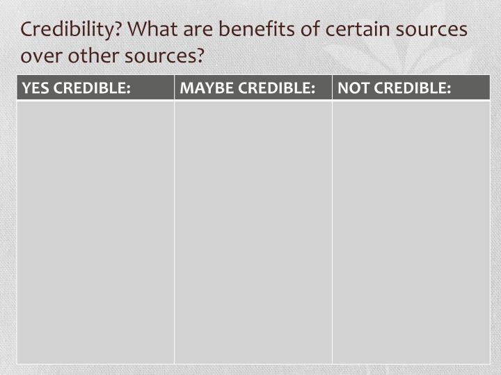 Credibility? What are benefits of certain sources over other sources?