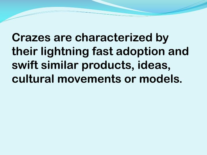 Crazes are characterized by their lightning fast adoption and swift similar products, ideas, cultural movements or models.