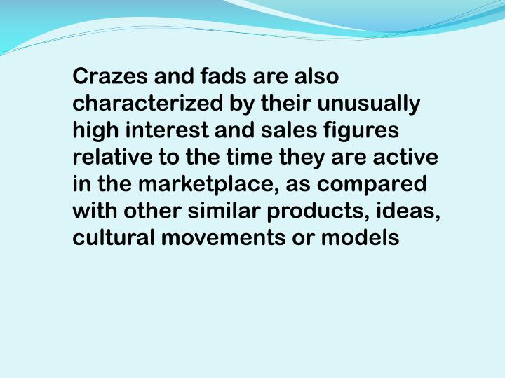 Crazes and fads are also characterized by their unusually high interest and sales figures relative to the time they are active in the marketplace, as compared with other similar products, ideas, cultural movements or models