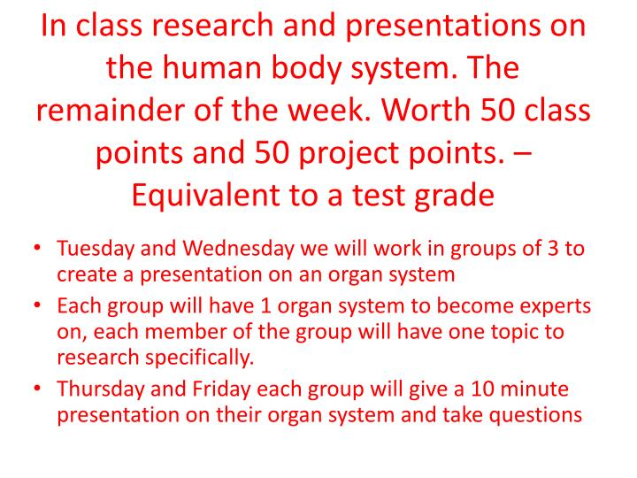 In class research and presentations on the human body system. The remainder of the week. Worth 50 class points and 50 project points. – Equivalent to a test grade