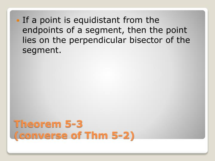 If a point is equidistant from the endpoints of a segment, then the point lies on the perpendicular bisector of the segment.