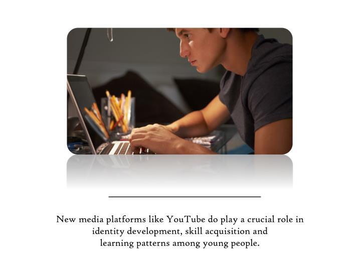 New media platforms like YouTube do play a crucial role in