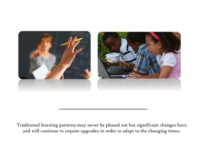 Traditional learning patterns may never be phased out but significant changes have