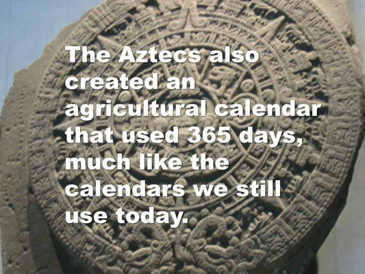 The Aztecs also created an agricultural calendar that used 365 days, much like the calendars we still use today.