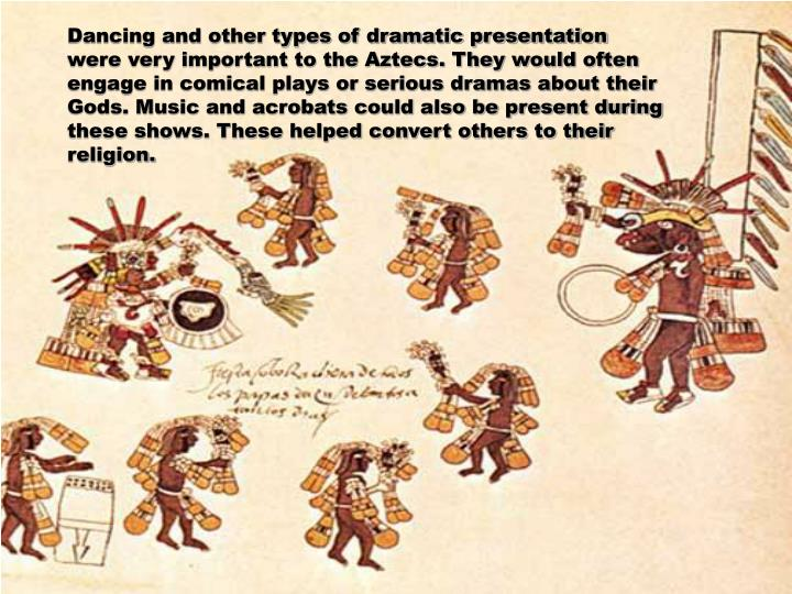 Dancing and other types of dramatic presentation were very important to the Aztecs. They would often engage in comical plays or serious dramas about their Gods. Music and acrobats could also be present during these shows. These helped convert others to their religion.