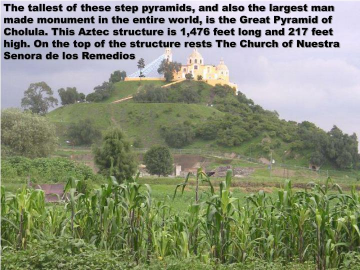 The tallest of these step pyramids, and also the largest man made monument in the entire world, is the Great Pyramid of Cholula. This Aztec structure is 1,476 feet long and 217 feet high. On the top of the structure rests The Church of Nuestra Senora de los Remedios