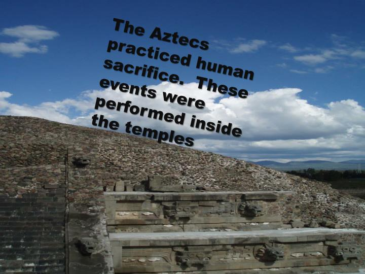 The Aztecs practiced human sacrifice.  These events were performed inside the temples
