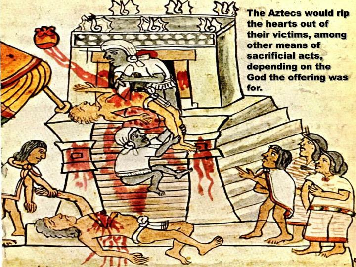 The Aztecs would rip the hearts out of their victims, among other means of sacrificial acts, depending on the God the offering was for.
