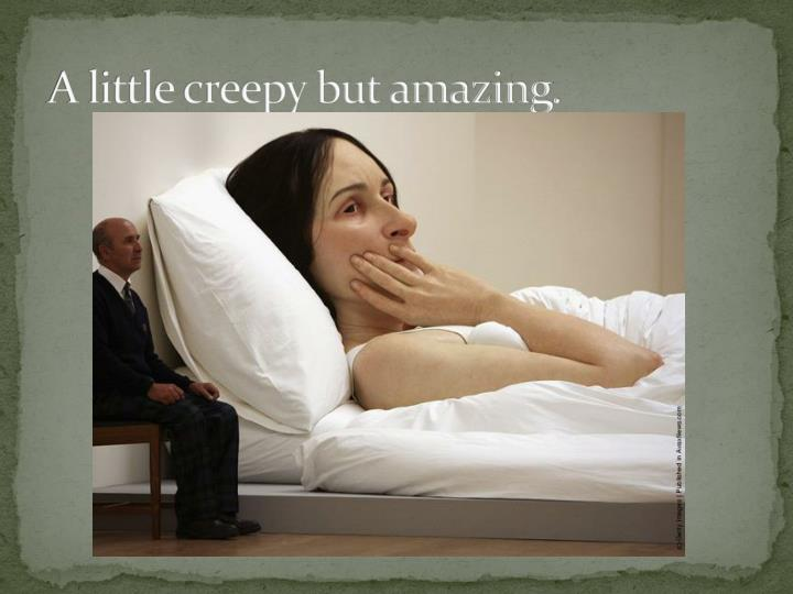 A little creepy but amazing.