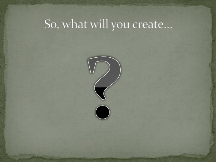 So, what will you create…