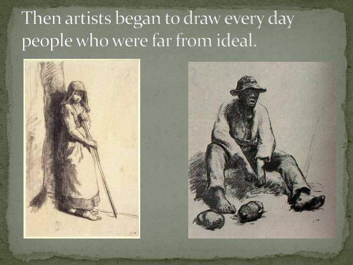 Then artists began to draw every day people who were far from ideal.
