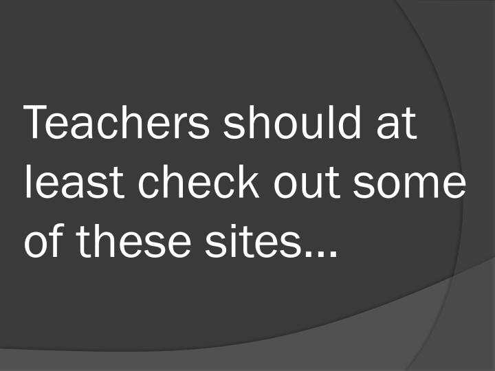 Teachers should at least check out some of these sites...