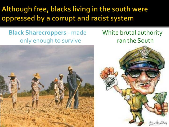 Although free, blacks living in the south were oppressed by a corrupt and racist system
