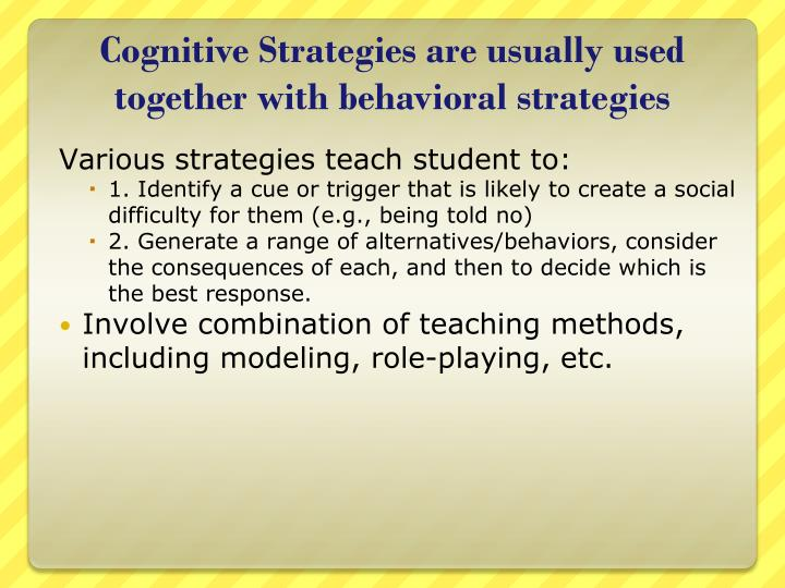 Cognitive Strategies are usually used together with behavioral strategies