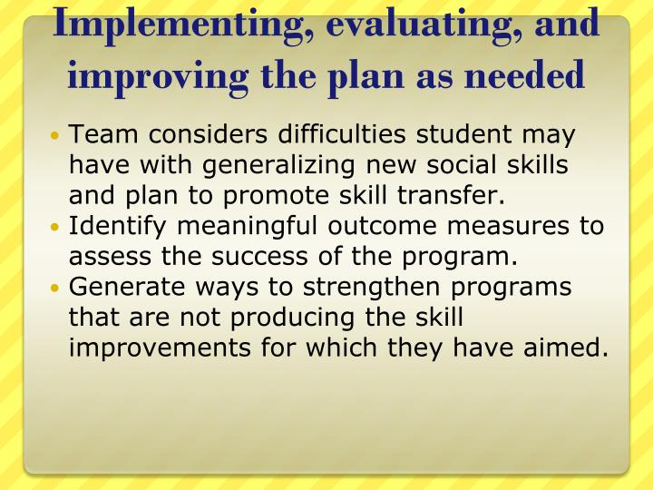 Implementing, evaluating, and improving the plan as needed
