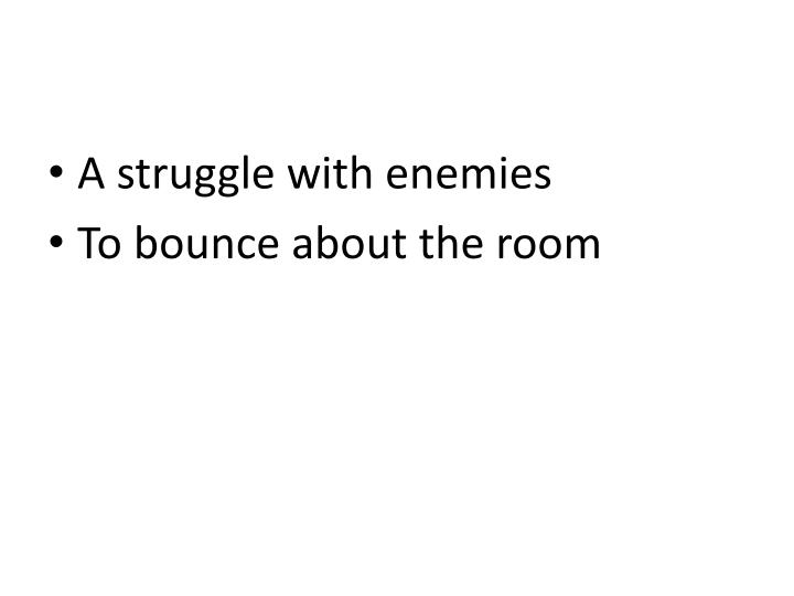 A struggle with enemies