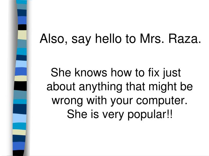 She knows how to fix just about anything that might be wrong with your computer.  She is very popular!!