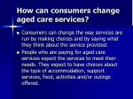 how can consumers change aged care services