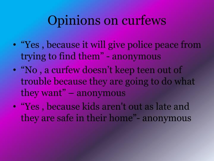 no curfews for teens Curfew is a way to control the teens that have diminutive self control along with little or no parental control (hall, maggie 2) various amounts of teenagers cannot be confidential to act.