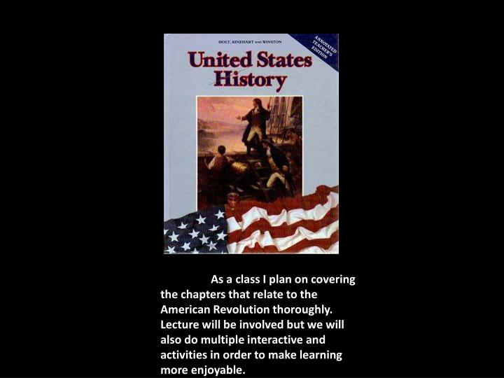 As a class I plan on covering the chapters that relate to the American Revolution thoroughly.  Lectu...