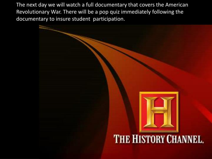 The next day we will watch a full documentary that covers the American Revolutionary War. There will be a pop quiz immediately following the documentary to insure student  participation.