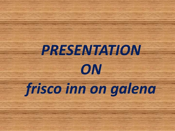 presentation on frisco inn on galena n.