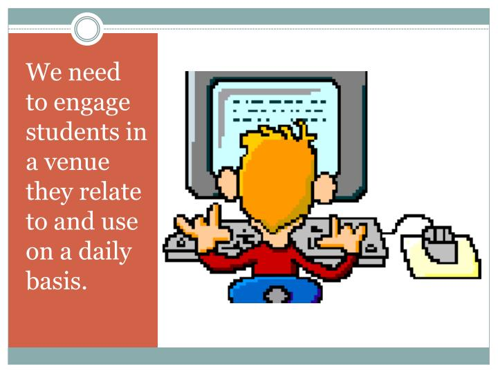 We need to engage students in a venue they relate to and use on a daily basis.