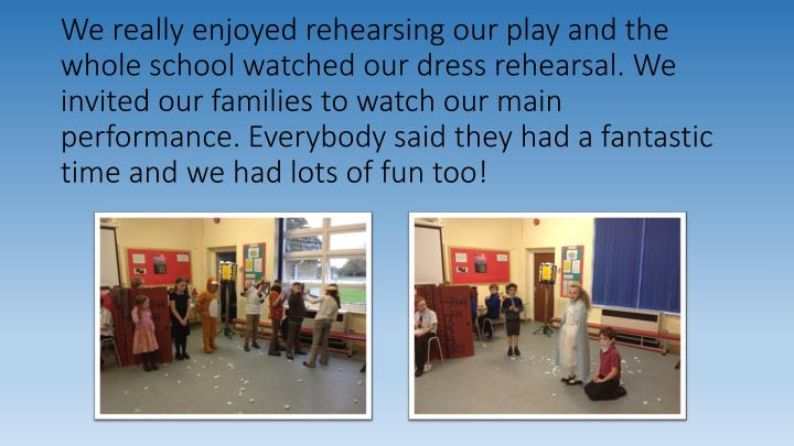 We really enjoyed rehearsing our play and the whole school watched our dress rehearsal. We invited our families to watch our main performance. Everybody said they had a fantastic time and we had lots of fun too!