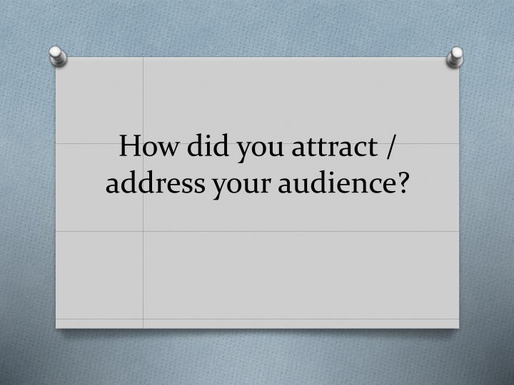 how did you attract address your audience n.