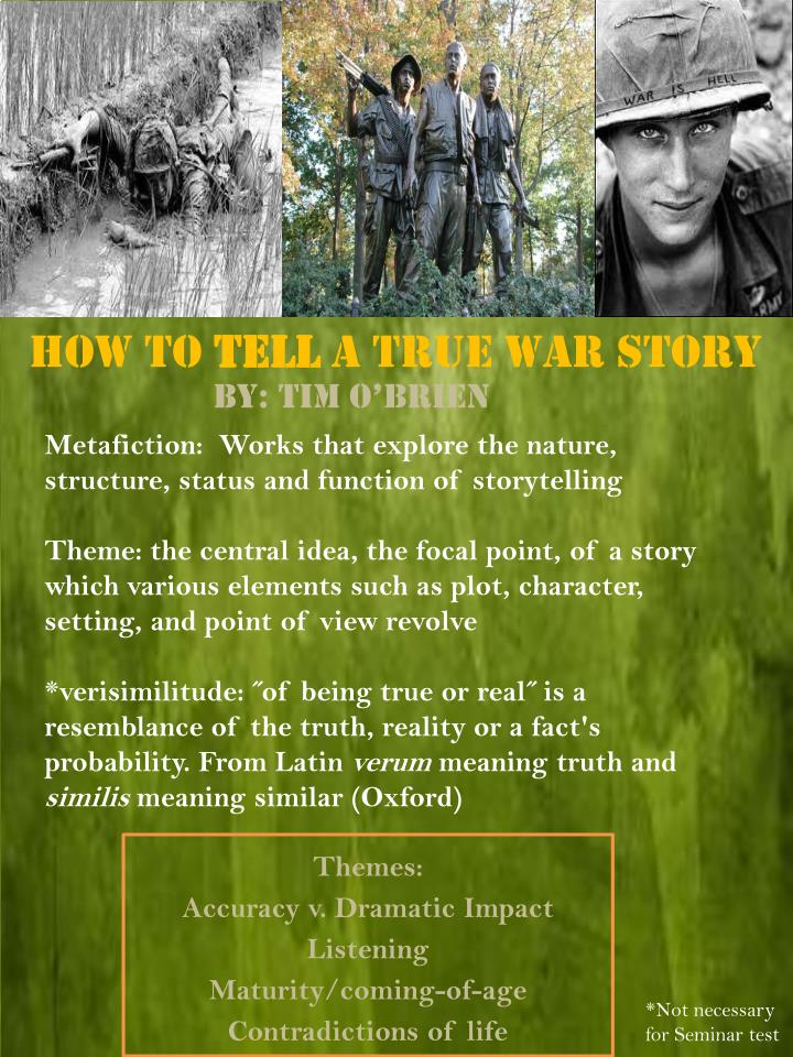"how to tell a true war story essays The chapter ""how to tell a true war story"" tells various stories by different characters, on which the author, tim o'brian comments through metafictive statements such as ""a true war story is never moral."