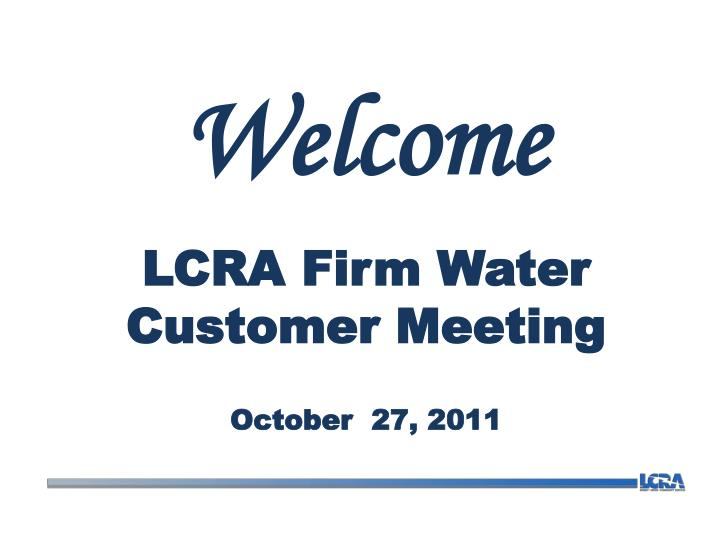 welcome lcra firm water customer meeting october 27 2011 n.