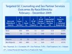 targeted gc counseling and sex partner services outcomes by race ethnicity february december 2009
