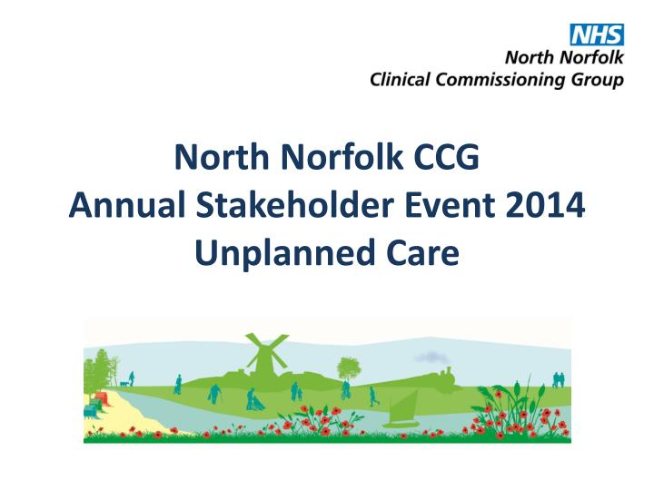 north norfolk ccg annual stakeholder event 2014 unplanned care n.