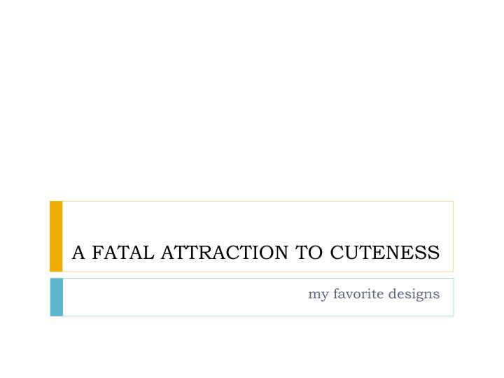 a fatal attraction to cuteness n.