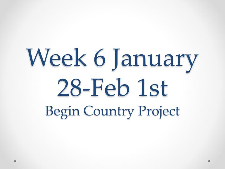 week 6 january 28 feb 1st begin country project n.